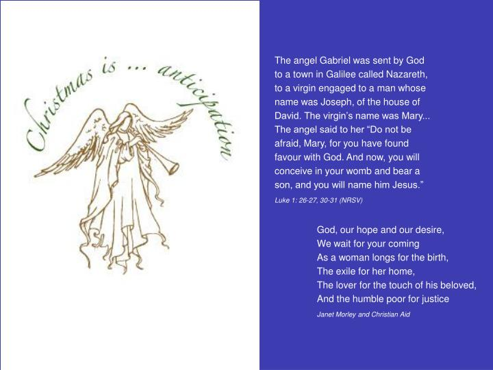 The angel Gabriel was sent by God to a town in Galilee called Nazareth, to a virgin engaged to a man...
