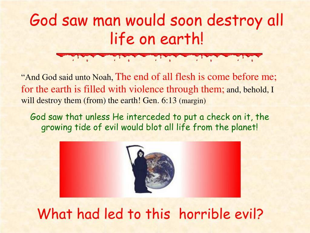 God saw man would soon destroy all life on earth!