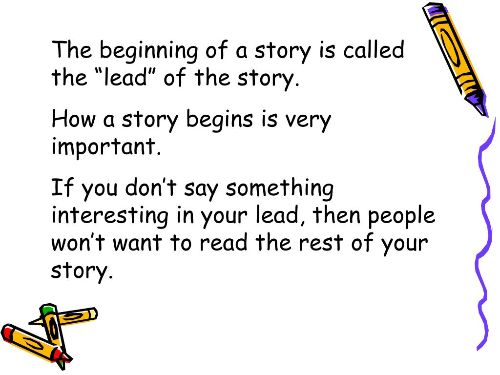 """The beginning of a story is called the """"lead"""" of the story."""