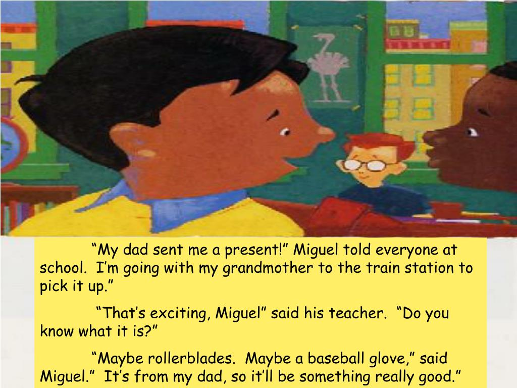 """""""My dad sent me a present!"""" Miguel told everyone at school.  I'm going with my grandmother to the train station to pick it up."""""""