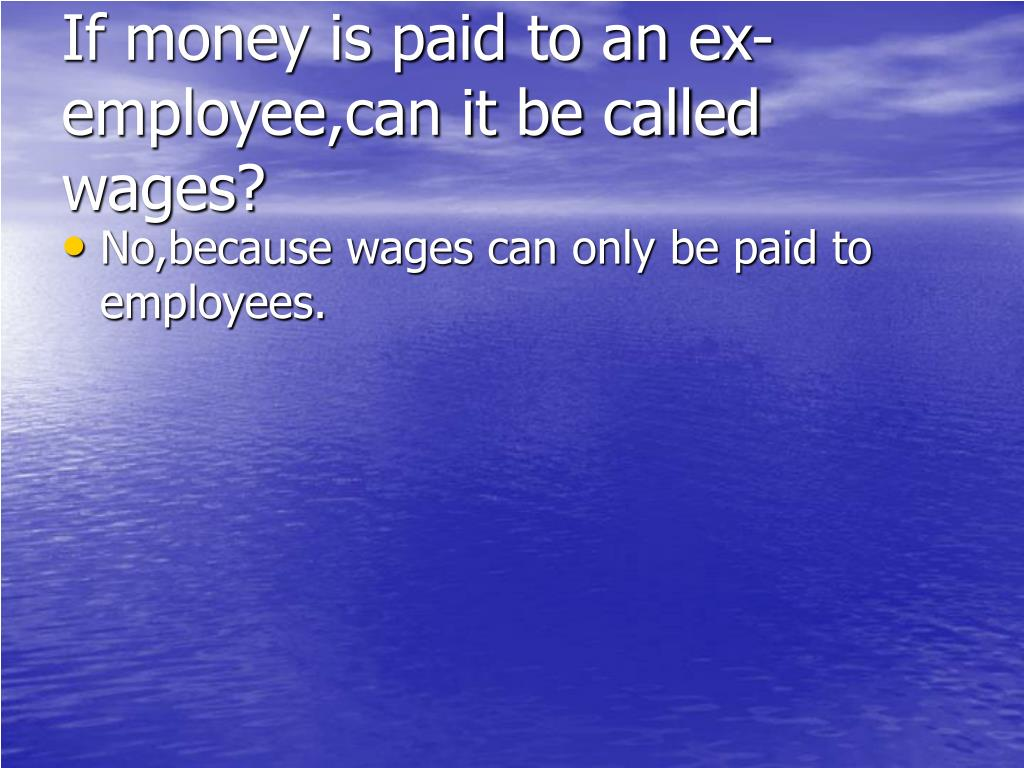 If money is paid to an ex-employee,can it be called wages?