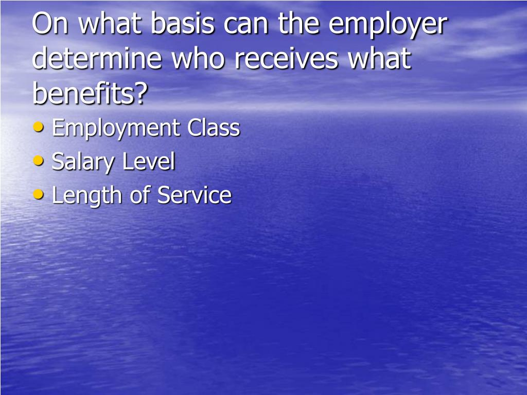 On what basis can the employer  determine who receives what benefits?