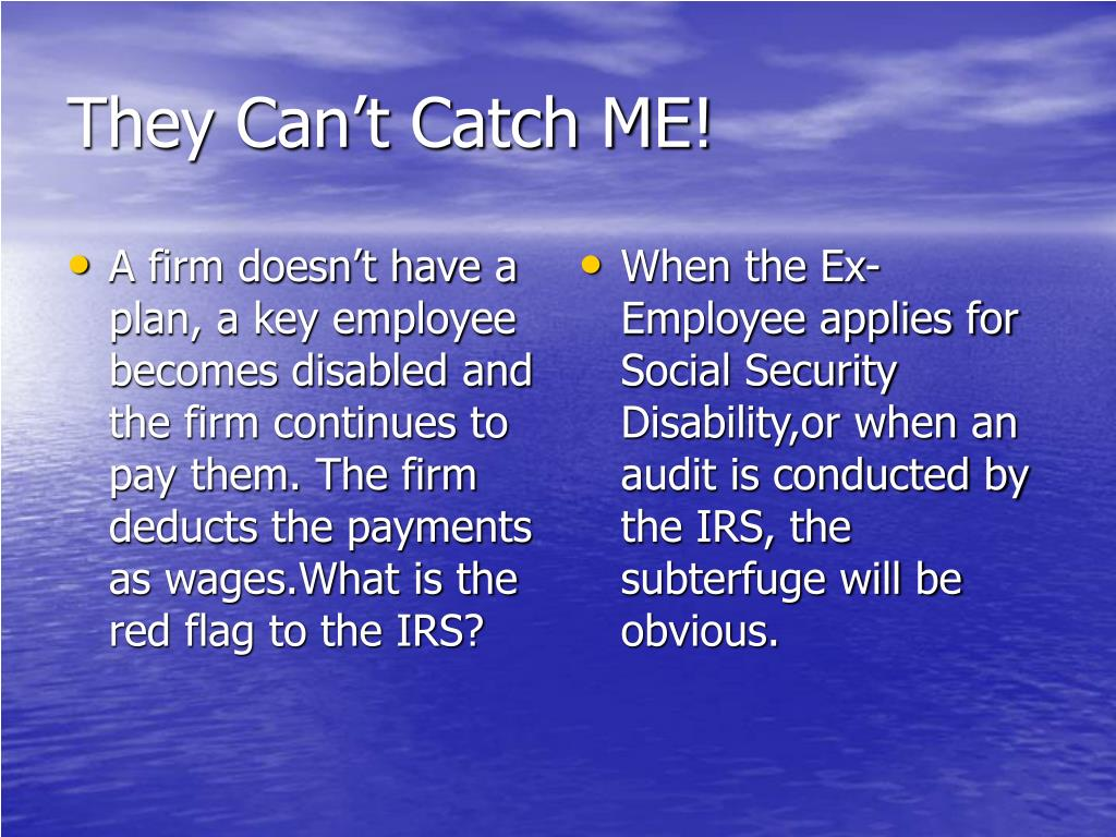 A firm doesn't have a plan, a key employee becomes disabled and the firm continues to pay them. The firm deducts the payments as wages.What is the red flag to the IRS?
