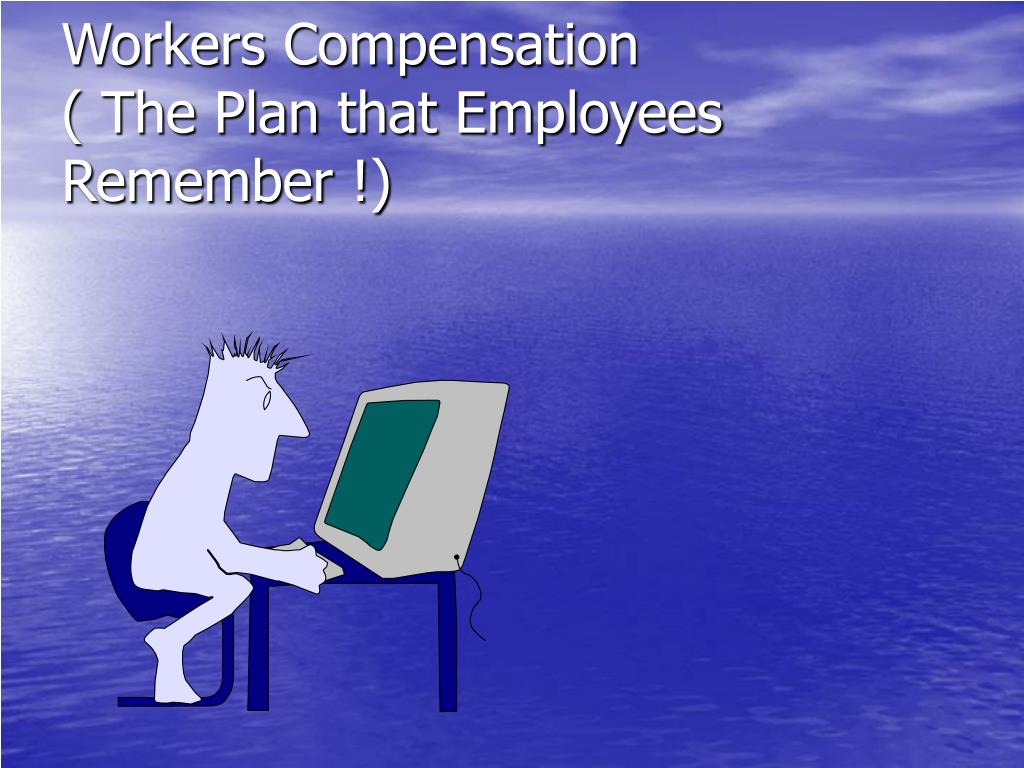 Workers Compensation                            ( The Plan that Employees Remember !)