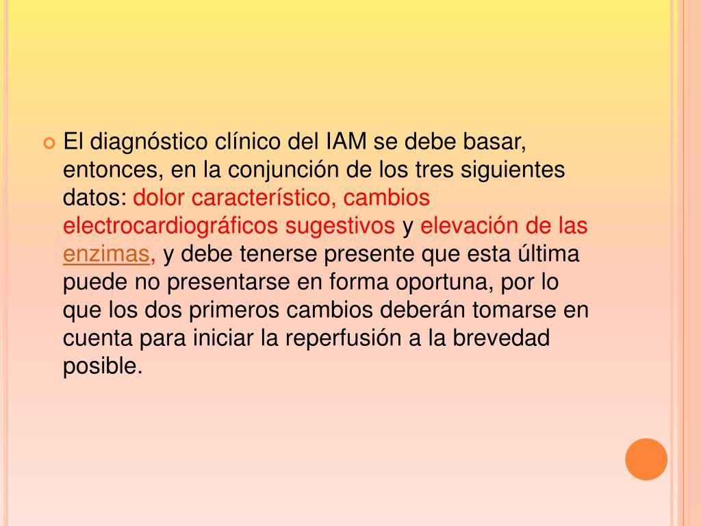 El diagnóstico clínico del IAM se debe basar, entonces, en la conjunción de los tres siguientes datos: