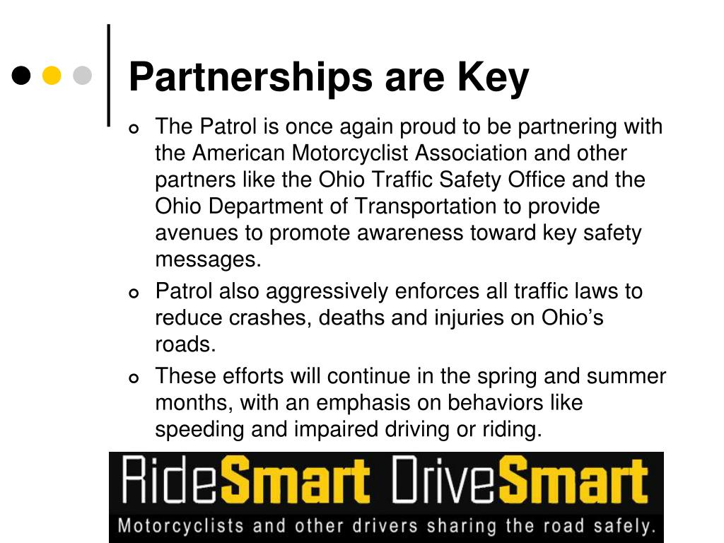 The Patrol is once again proud to be partnering with the American Motorcyclist Association and other partners like the Ohio Traffic Safety Office and the Ohio Department of Transportation to provide avenues to promote awareness toward key safety messages.
