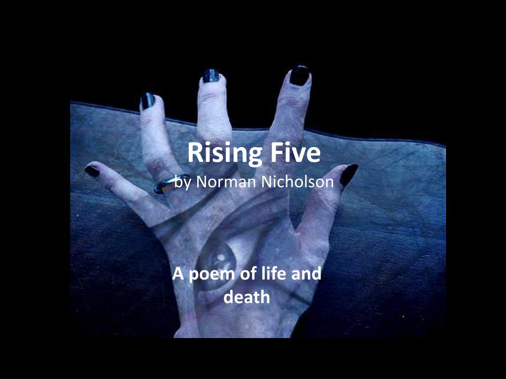 rising five by norman nicholson 2 essay The verse form rising five is written by norman nicholson it is about the human inclination to look frontward to the hereafter inquiring what will go on trusting for the best and expecting anything positive ( at the disbursal of life for the present )  and how people keep desiring to hotfoot through certain phases of life eventually hotfooting to decease itself.