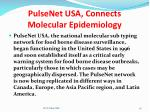 pulsenet usa connects molecular epidemiology