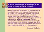 it is not just change but change in the order of magnitude of change