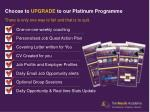 choose to upgrade to our platinum programme