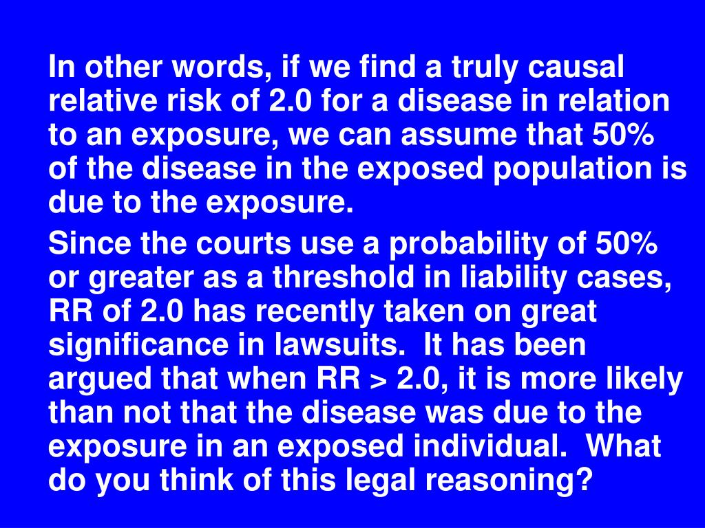 In other words, if we find a truly causal relative risk of 2.0 for a disease in relation to an exposure, we can assume that 50% of the disease in the exposed population is due to the exposure.
