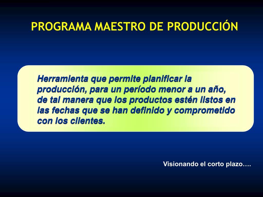Herramienta que permite planificar la producción, para un período menor a un año, de tal manera que los productos estén listos en las fechas que se han definido y comprometido con los clientes.