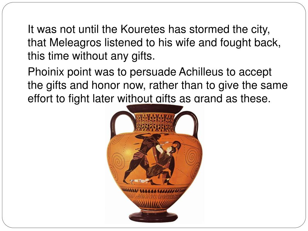 It was not until the Kouretes has stormed the city, that Meleagros listened to his wife and fought back, this time without any gifts.