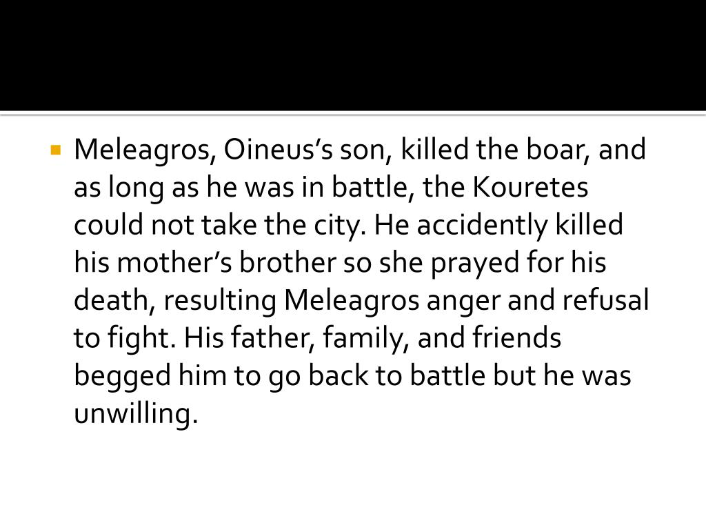 Meleagros, Oineus's son, killed the boar, and as long as he was in battle, the Kouretes could not take the city. He accidently killed his mother's brother so she prayed for his death, resulting Meleagros anger and refusal to fight. His father, family, and friends begged him to go back to battle but he was unwilling.