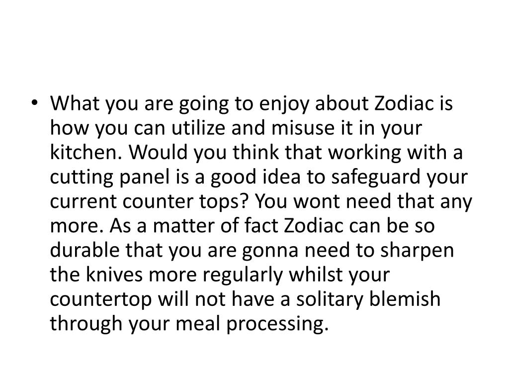 What you are going to enjoy about Zodiac is how you can utilize and misuse it in your kitchen. Would you think that working with a cutting panel is a good idea to safeguard your current counter tops? You wont need that any more. As a matter of fact Zodiac can be so durable that you are