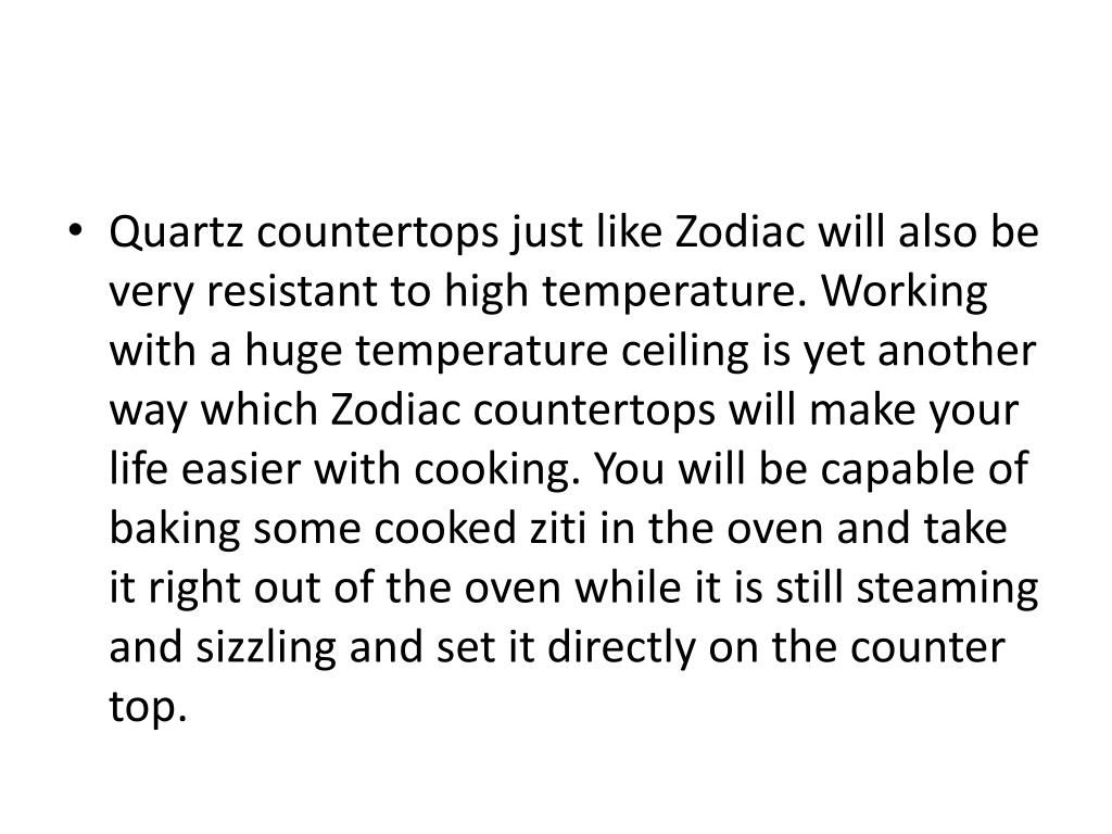 Quartz countertops just like Zodiac will also be very resistant to high temperature. Working with a huge temperature ceiling is yet another way which Zodiac countertops will make your life easier with cooking. You will be capable of baking some cooked ziti in the oven and take it right out of the oven while it is still steaming and sizzling and set it directly on the counter top.
