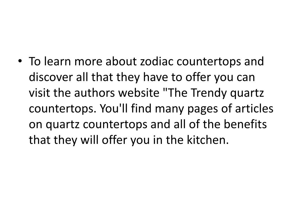 """To learn more about zodiac countertops and discover all that they have to offer you can visit the authors website """"The Trendy quartz countertops. You'll find many pages of articles on quartz countertops and all of the benefits that they will offer you in the kitchen."""