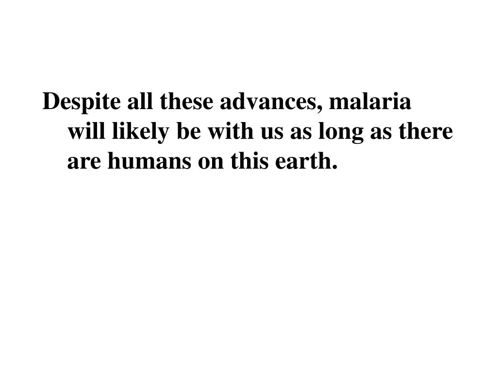 Despite all these advances, malaria will likely be with us as long as there are humans on this earth.
