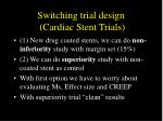 switching trial design cardiac stent trials