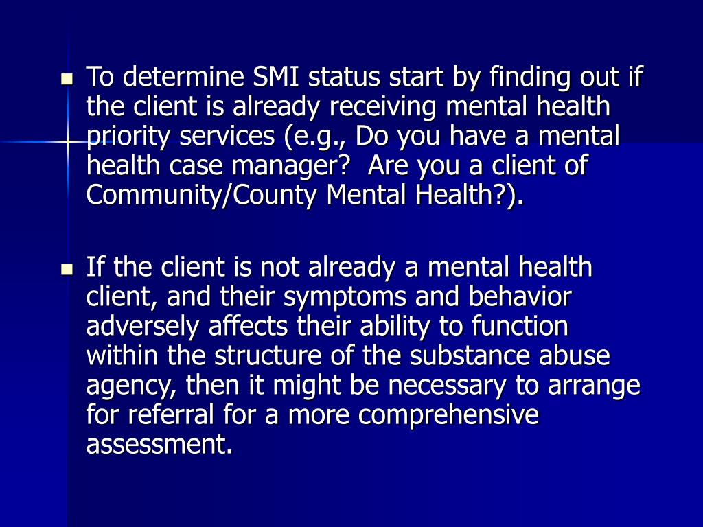 To determine SMI status start by finding out if the client is already receiving mental health priority services (e.g., Do you have a mental health case manager?  Are you a client of Community/County Mental Health?).