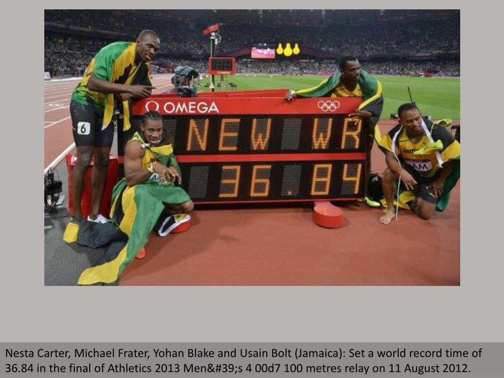Nesta Carter, Michael Frater, Yohan Blake and Usain Bolt (Jamaica): Set a world record time of 36.84 in the final of Athletics 2013 Men's 4 00d7 100 metres relay on 11 August 2012.