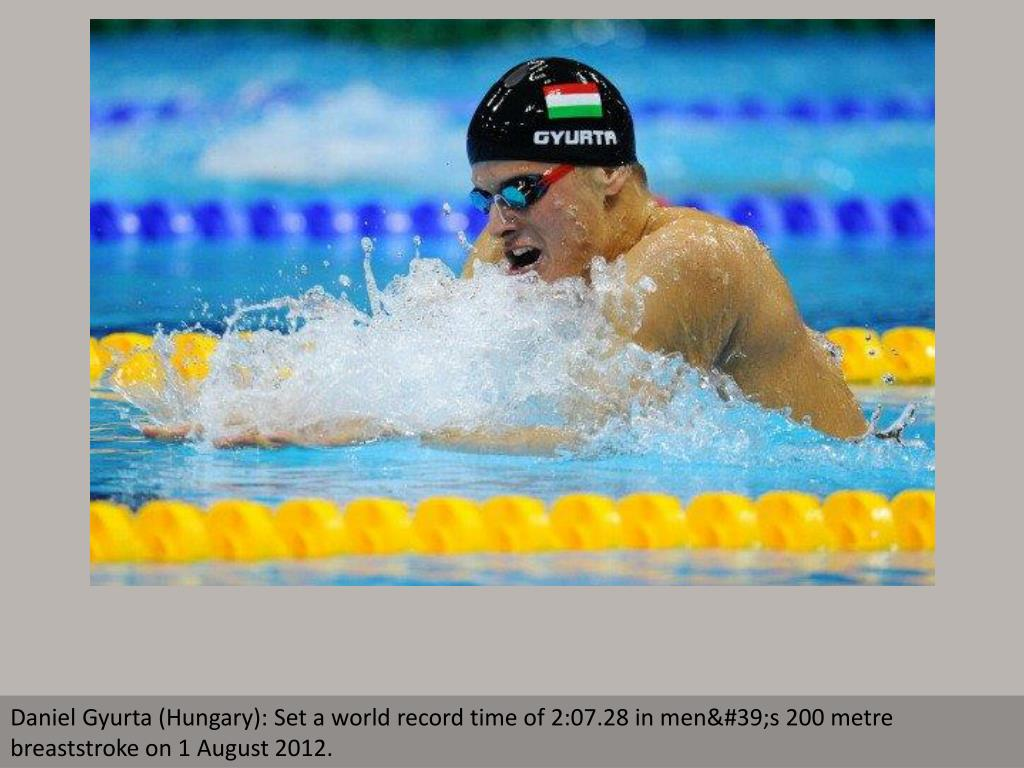 Daniel Gyurta (Hungary): Set a world record time of 2:07.28 in men's 200 metre breaststroke on 1 August 2012.