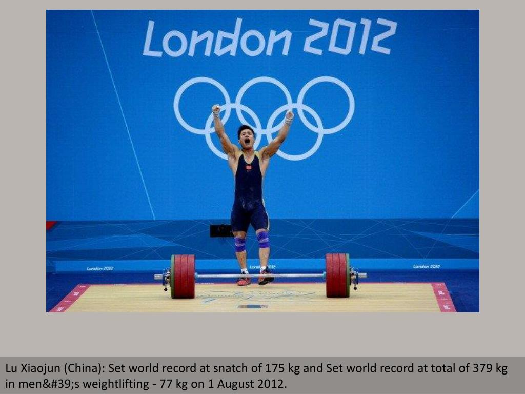 Lu Xiaojun (China): Set world record at snatch of 175 kg and Set world record at total of 379 kg in men's weightlifting - 77 kg on 1 August 2012.