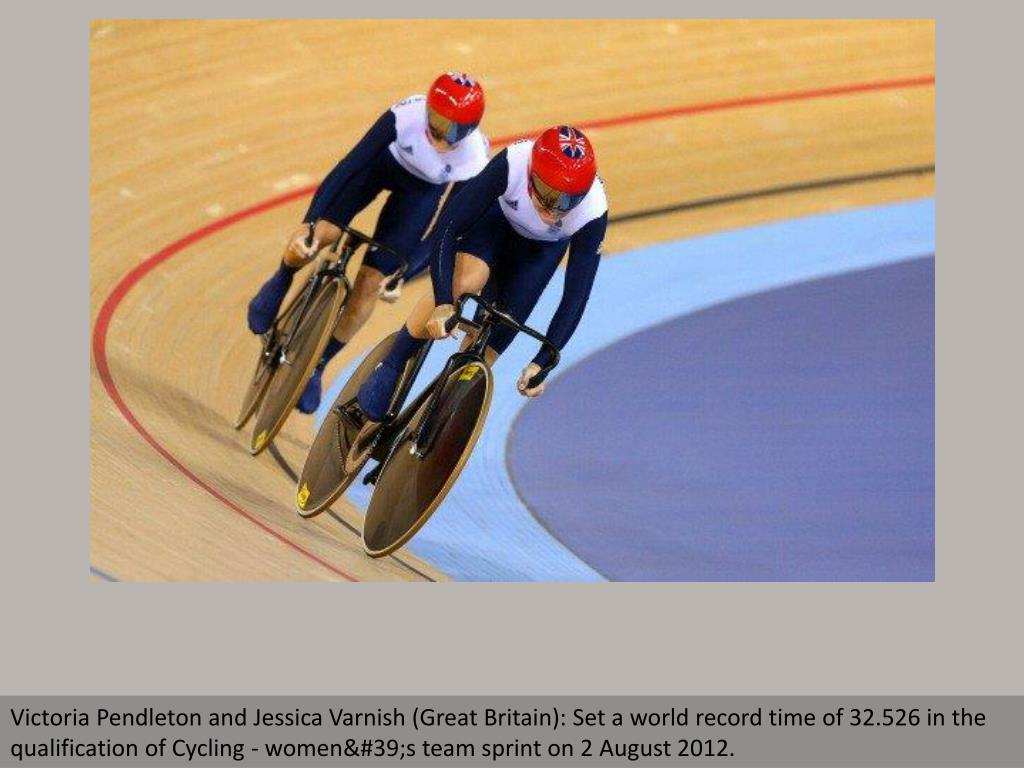 Victoria Pendleton and Jessica Varnish (Great Britain): Set a world record time of 32.526 in the qualification of Cycling - women's team sprint on 2 August 2012.