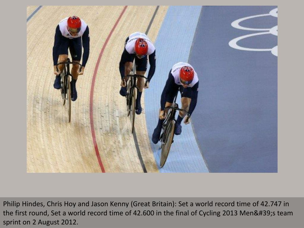 Philip Hindes, Chris Hoy and Jason Kenny (Great Britain): Set a world record time of 42.747 in the first round, Set a world record time of 42.600 in the final of Cycling 2013 Men's team sprint on 2 August 2012.