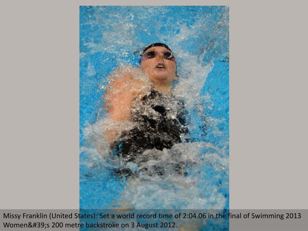 Missy Franklin (United States): Set a world record time of 2:04.06 in the final of Swimming 2013 Women's 200 metre backstroke on 3 August 2012.