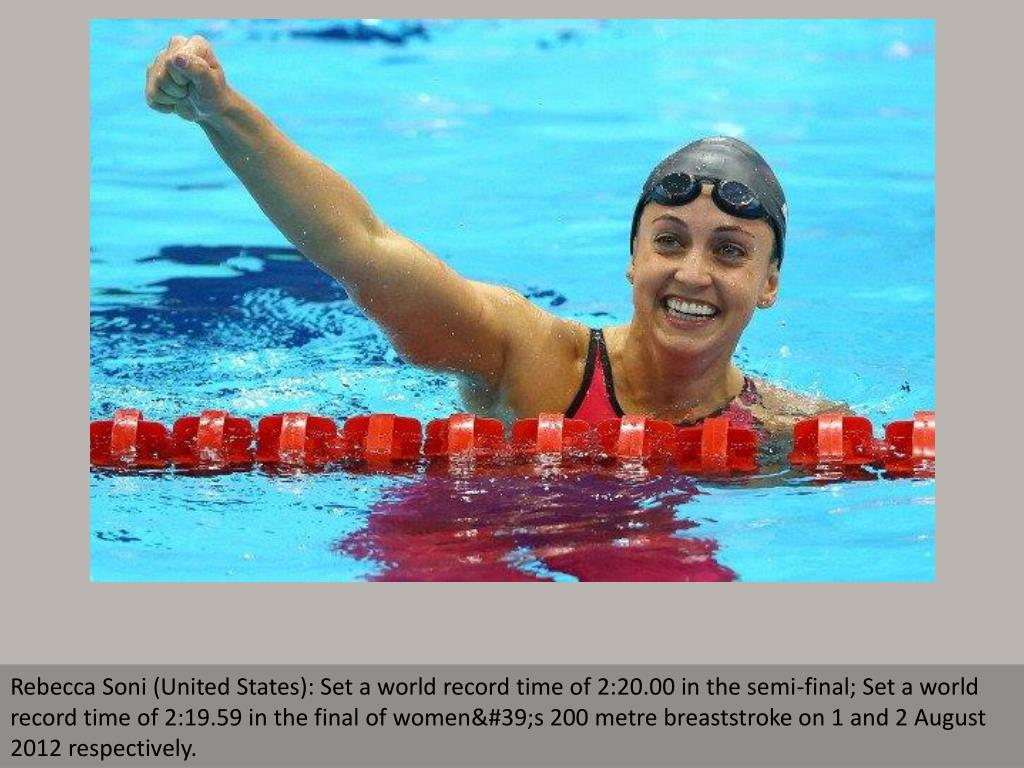Rebecca Soni (United States): Set a world record time of 2:20.00 in the semi-final; Set a world record time of 2:19.59 in the final of women's 200 metre breaststroke on 1 and 2 August 2012 respectively.