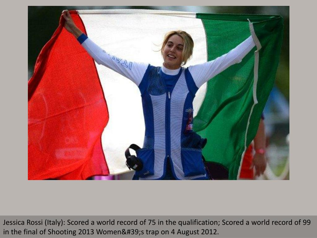 Jessica Rossi (Italy): Scored a world record of 75 in the qualification; Scored a world record of 99 in the final of Shooting 2013 Women's trap on 4 August 2012.