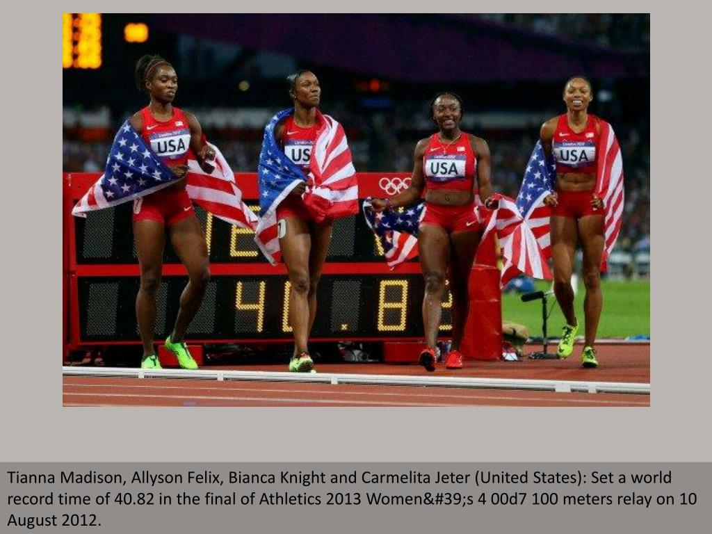 Tianna Madison, Allyson Felix, Bianca Knight and Carmelita Jeter (United States): Set a world record time of 40.82 in the final of Athletics 2013 Women's 4 00d7 100 meters relay on 10 August 2012.