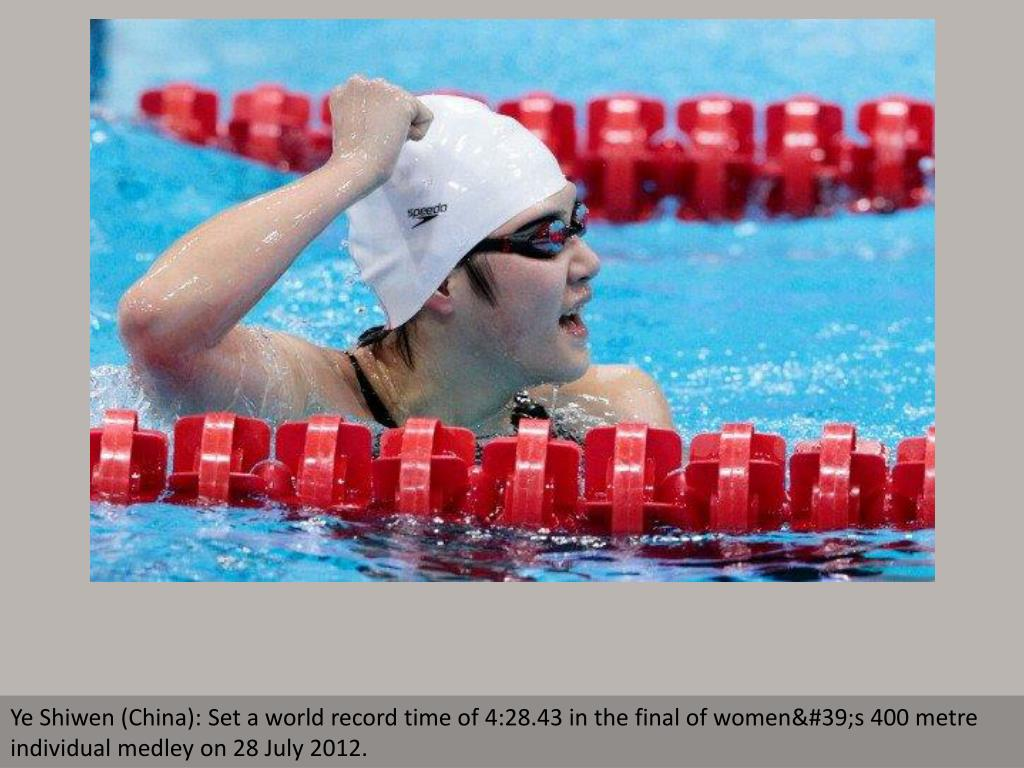 Ye Shiwen (China): Set a world record time of 4:28.43 in the final of women's 400 metre individual medley on 28 July 2012.