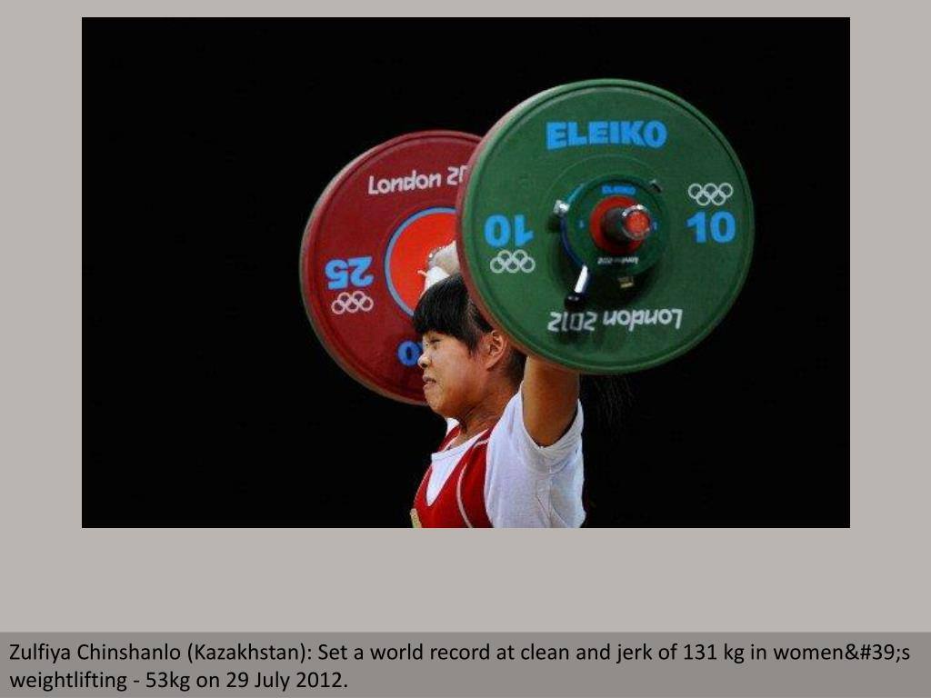 Zulfiya Chinshanlo (Kazakhstan): Set a world record at clean and jerk of 131 kg in women's weightlifting - 53kg on 29 July 2012.