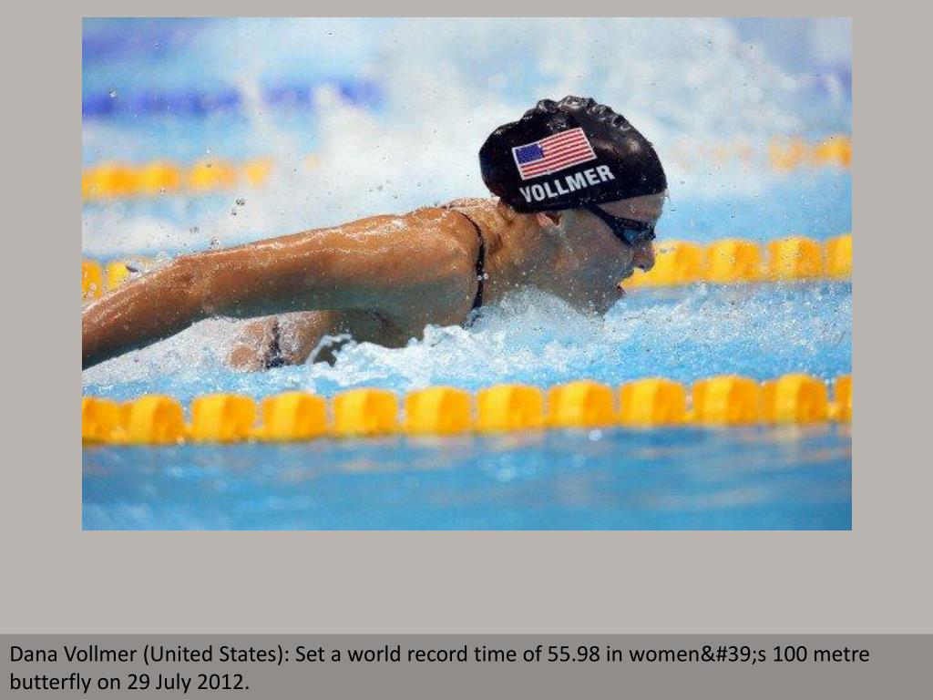 Dana Vollmer (United States): Set a world record time of 55.98 in women's 100 metre butterfly on 29 July 2012.