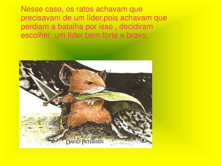 Nesse caso, os ratos achavam que precisavam de um líder,pois achavam que perdiam a batalha por isso...
