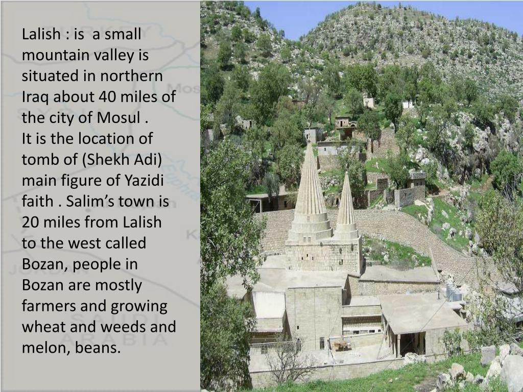 Lalish : is  a small mountain valley is situated in northern Iraq about 40 miles of the city of Mosul .