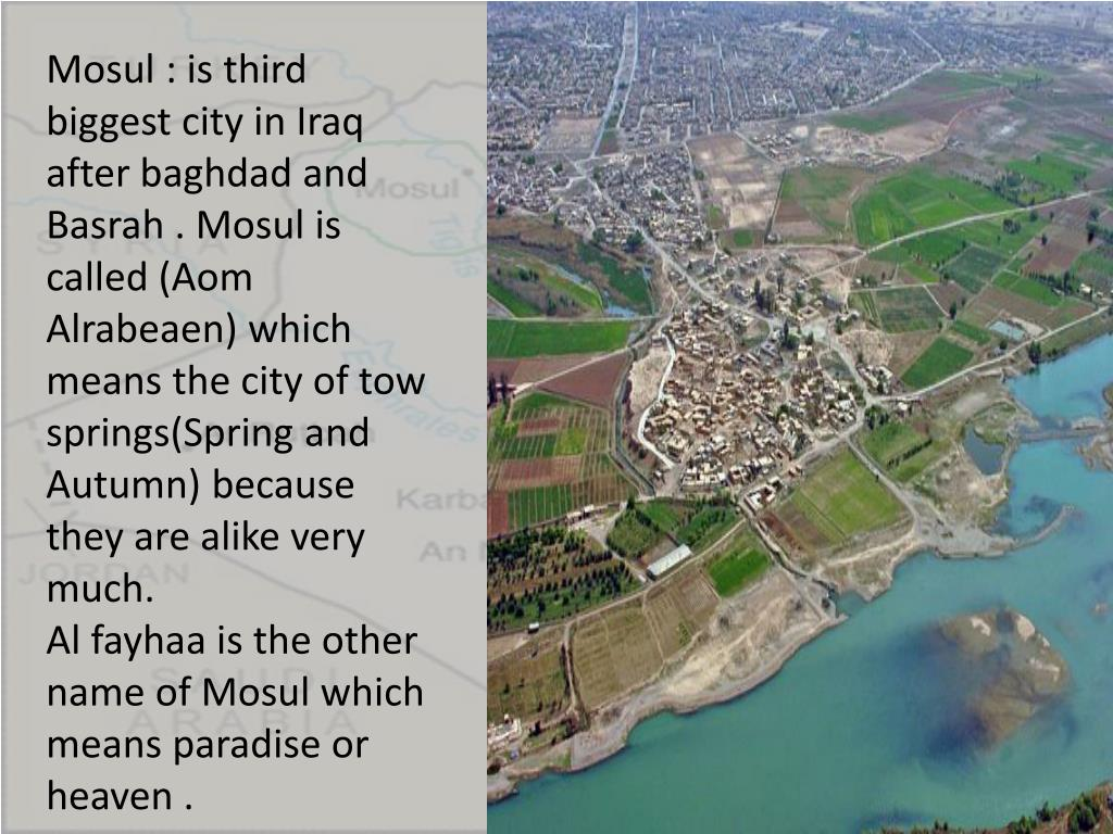Mosul : is third biggest city in Iraq after baghdad and Basrah . Mosul is called (Aom Alrabeaen) which means the city of tow springs(Spring and Autumn) because they are alike very much.