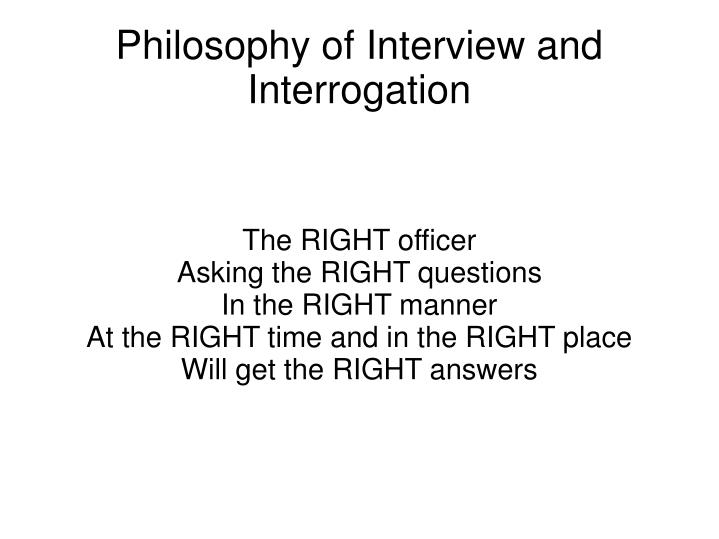 introduction to interview and interrogation essay Published: fri, 27 apr 2018 interrogation refers to a method of questioning that is usually used by investigating officers such as police, detectives, or military to obtain information from a suspect (michael, 2007.