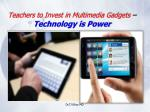 teachers to invest in multimedia gadgets technology is power