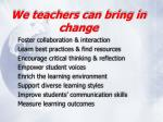 we teachers can bring in change