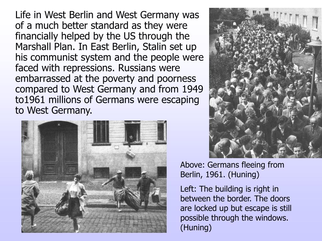 Life in West Berlin and West Germany was of a much better standard as they were financially helped by the US through the Marshall Plan. In East Berlin, Stalin set up his communist system and the people were faced with repressions. Russians were embarrassed at the poverty and poorness compared to West Germany and from 1949 to1961 millions of Germans were escaping to West Germany.