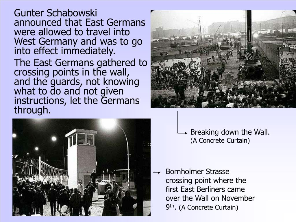 Gunter Schabowski announced that East Germans were allowed to travel into West Germany and was to go into effect immediately.