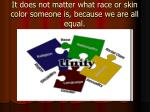 it does not matter what race or skin color someone is because we are all equal