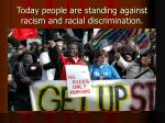 today people are standing against racism and racial discrimination