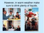 however in warm weather make sure to drink plenty of liquids