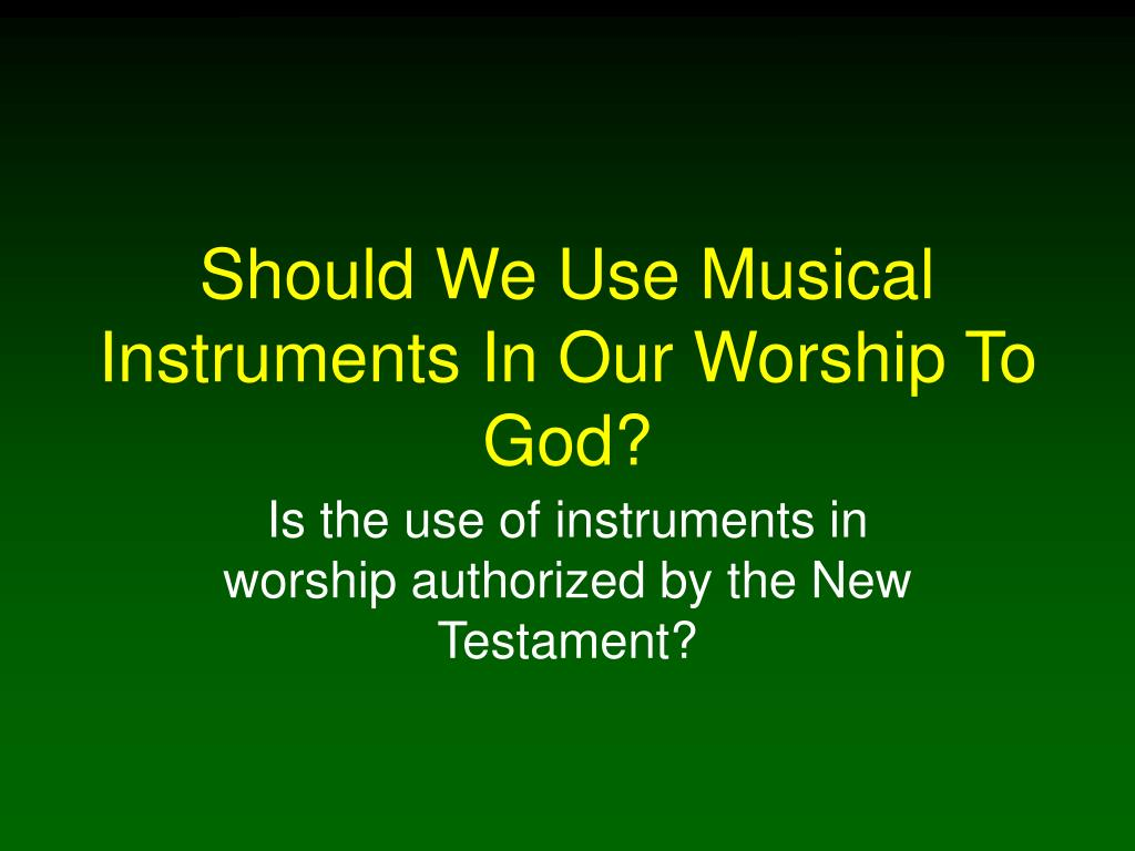 should we use musical instruments in our worship to god l.