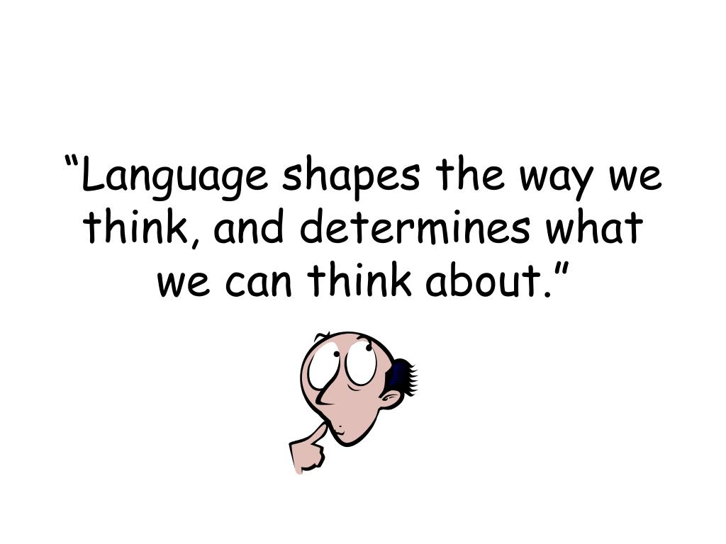 language shapes the way we think and determines what we can think about l.