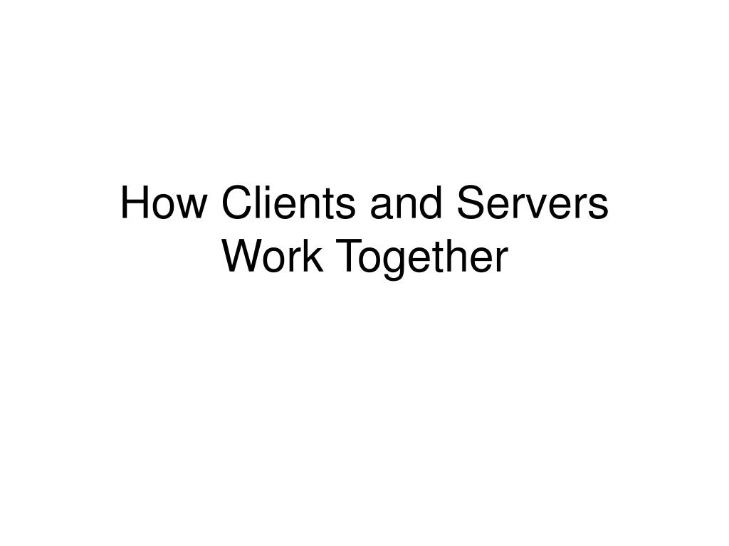 how clients and servers work together l.